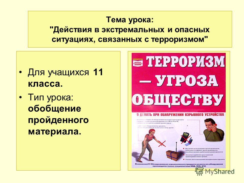 Тема урока: Действия в экстремальных и опасных ситуациях, связанных с терроризмом Для учащихся 11 класса. Тип урока: обобщение пройденного материала.