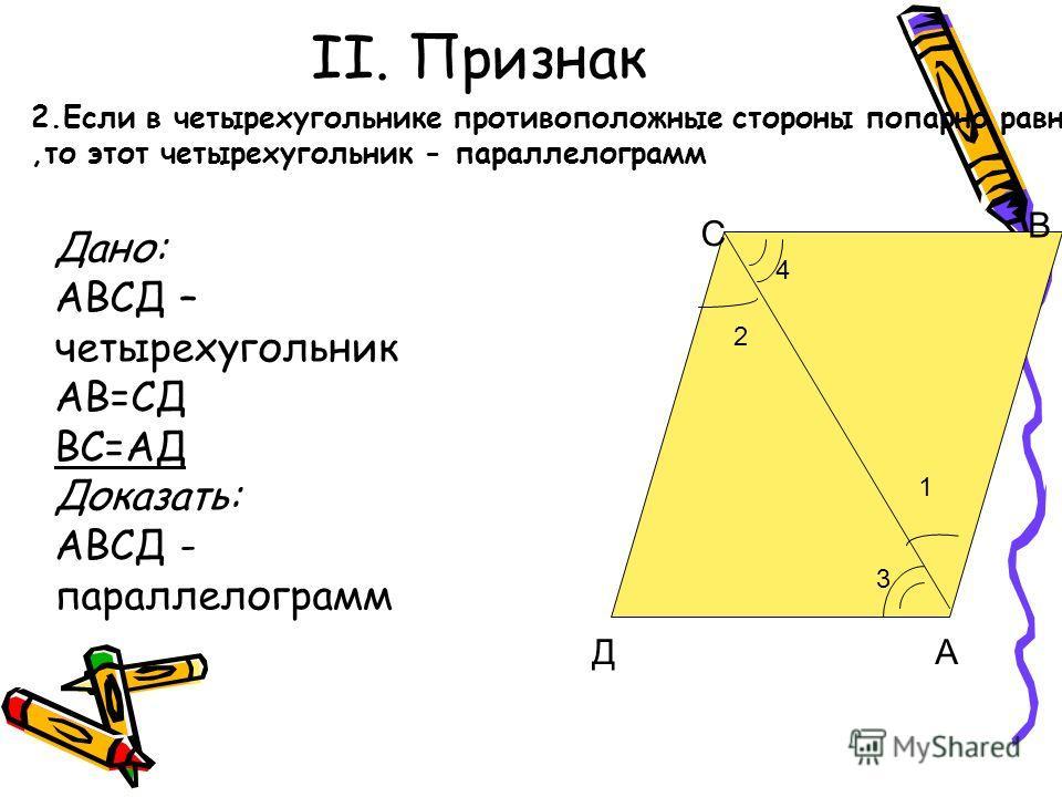 II. Признак 2 1 С Д В А 2.Если в четырехугольнике противоположные стороны попарно равны,то этот четырехугольник - параллелограмм Дано: АВСД – четырехугольник АВ=СД ВС=АД Доказать: АВСД - параллелограмм 3 4