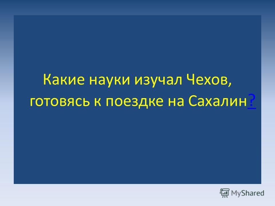 Какие науки изучал Чехов, готовясь к поездке на Сахалин ? ?