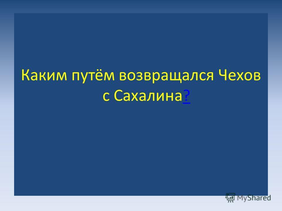 Каким путём возвращался Чехов с Сахалина ? ?