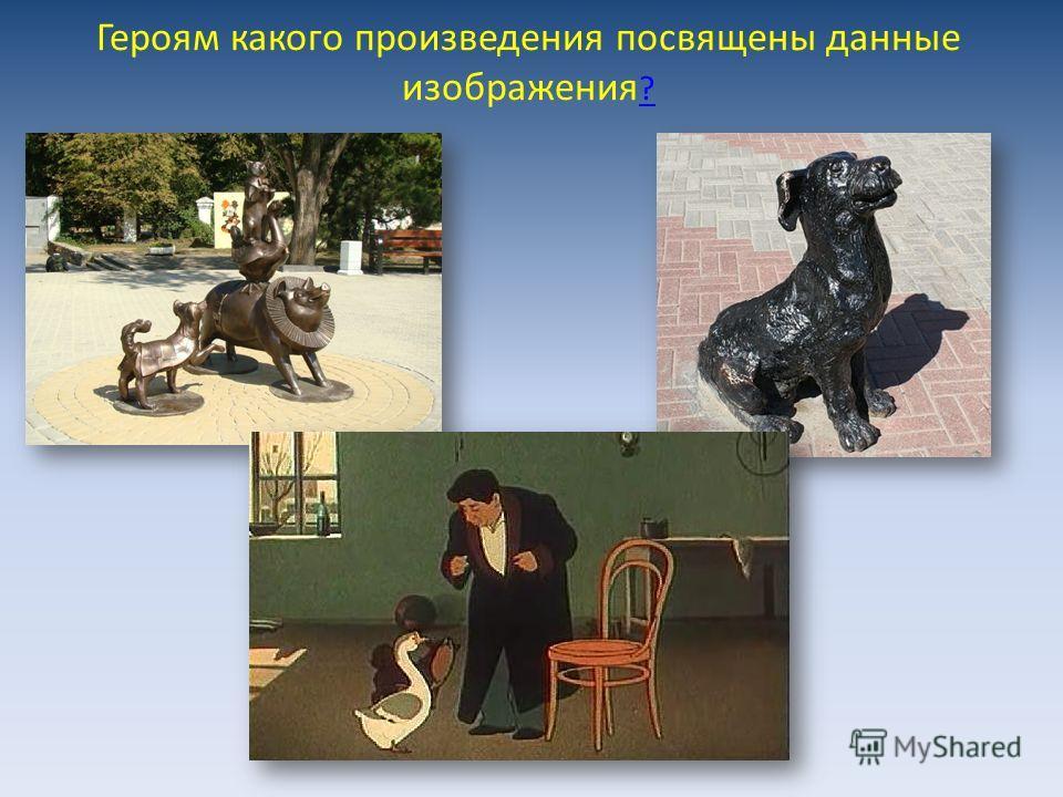 Героям какого произведения посвящены данные изображения ? ?