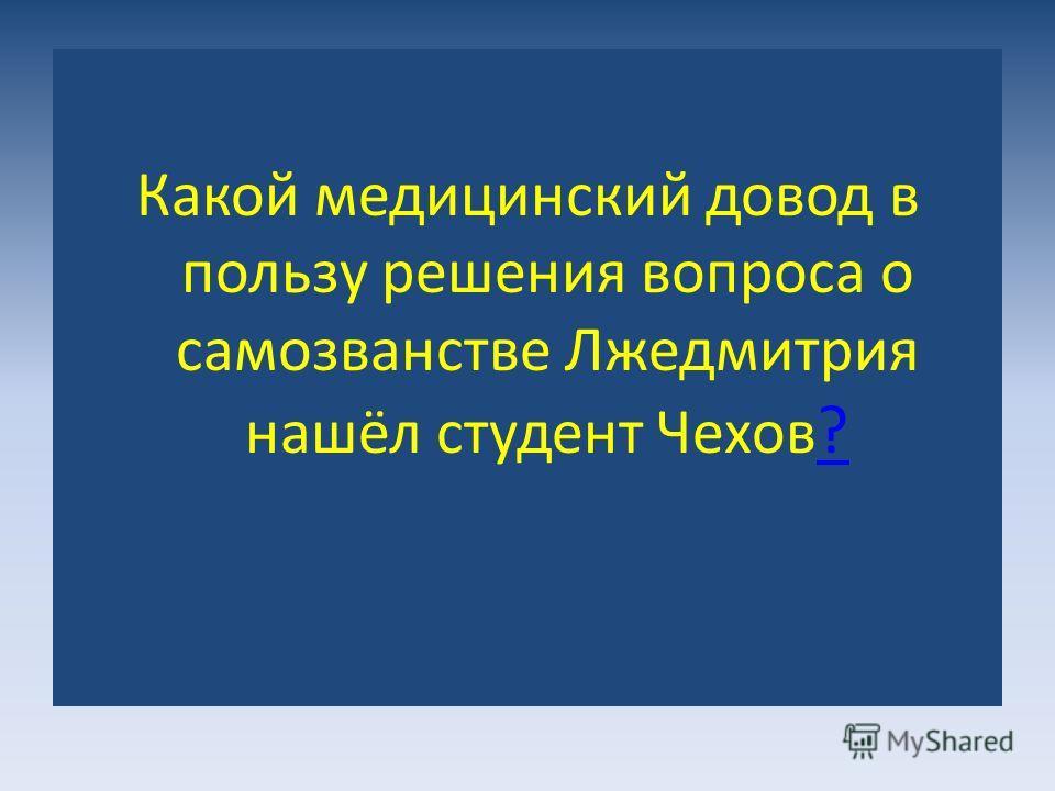 Какой медицинский довод в пользу решения вопроса о самозванстве Лжедмитрия нашёл студент Чехов ? ?