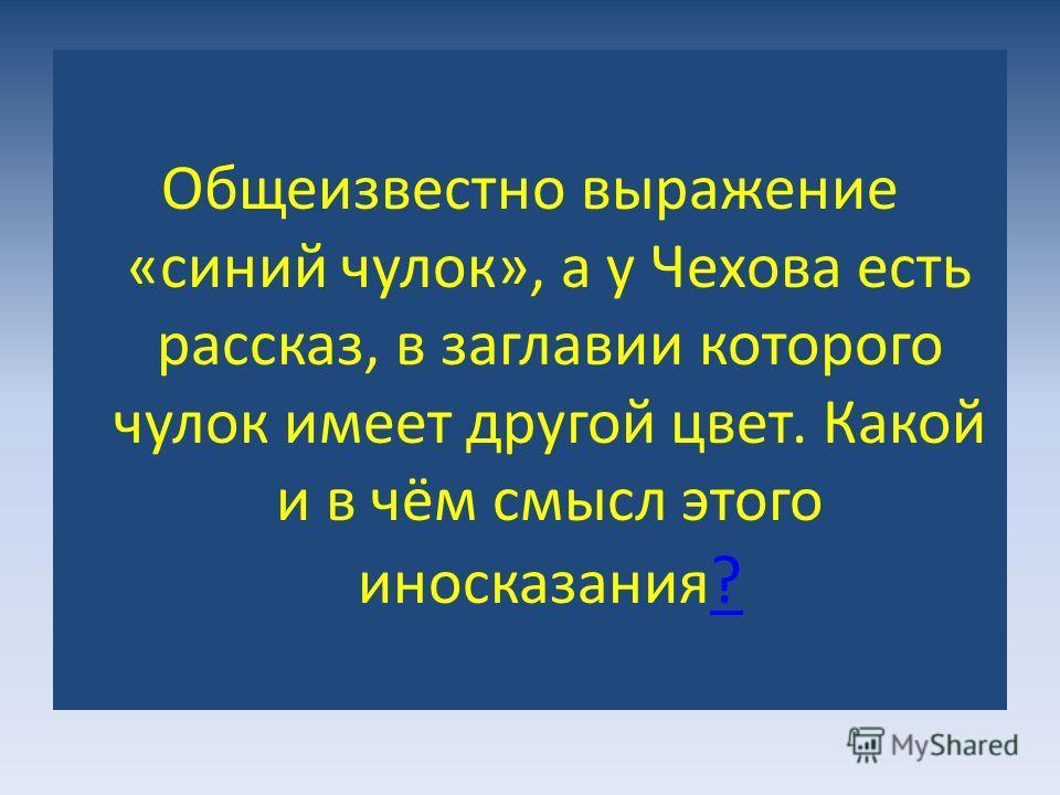 Общеизвестно выражение «синий чулок», а у Чехова есть рассказ, в заглавии которого чулок имеет другой цвет. Какой и в чём смысл этого иносказания ? ?