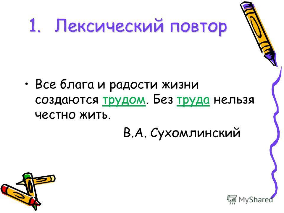 1.Лексический повтор Все блага и радости жизни создаются трудом. Без труда нельзя честно жить. В.А. Сухомлинский