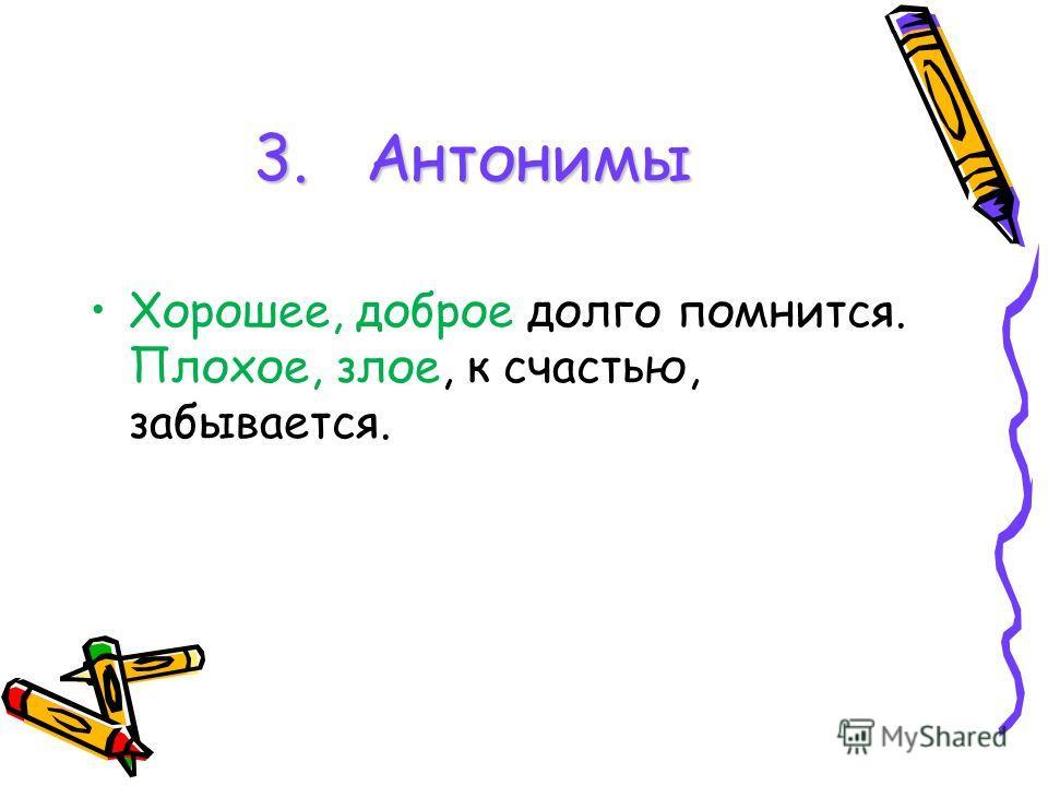 3. Антонимы Хорошее, доброе долго помнится. Плохое, злое, к счастью, забывается.