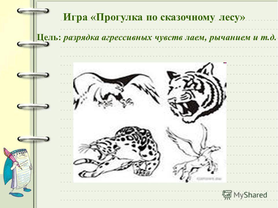 Игра «Прогулка по сказочному лесу» Цель: разрядка агрессивных чувств лаем, рычанием и т.д.