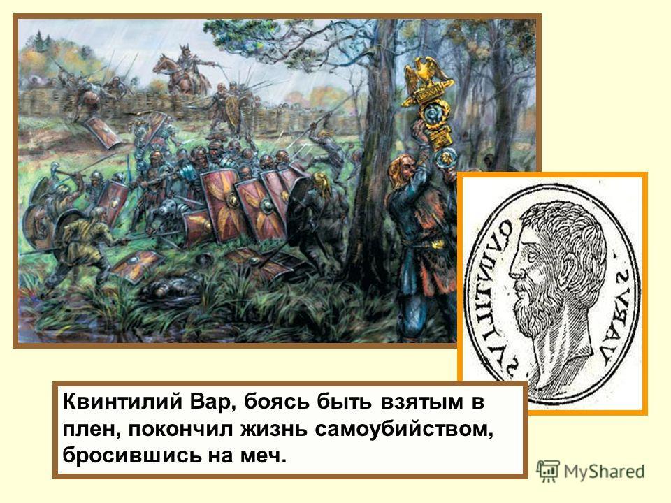 Квинтилий Вар, боясь быть взятым в плен, покончил жизнь самоубийством, бросившись на меч.