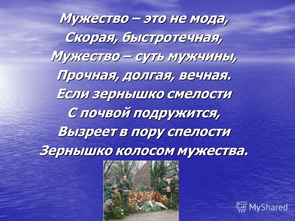 Мужество – это не мода, Скорая, быстротечная, Мужество – суть мужчины, Прочная, долгая, вечная. Если зернышко смелости С почвой подружится, Вызреет в пору спелости Зернышко колосом мужества.