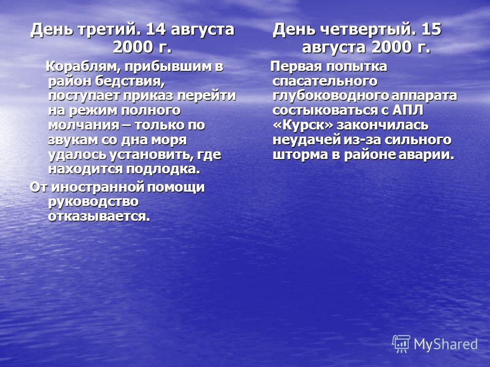 День третий. 14 августа 2000 г. Кораблям, прибывшим в район бедствия, поступает приказ перейти на режим полного молчания – только по звукам со дна моря удалось установить, где находится подлодка. Кораблям, прибывшим в район бедствия, поступает приказ