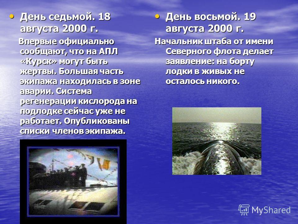 День седьмой. 18 августа 2000 г. День седьмой. 18 августа 2000 г. Впервые официально сообщают, что на АПЛ «Курск» могут быть жертвы. Большая часть экипажа находилась в зоне аварии. Система регенерации кислорода на подлодке сейчас уже не работает. Опу