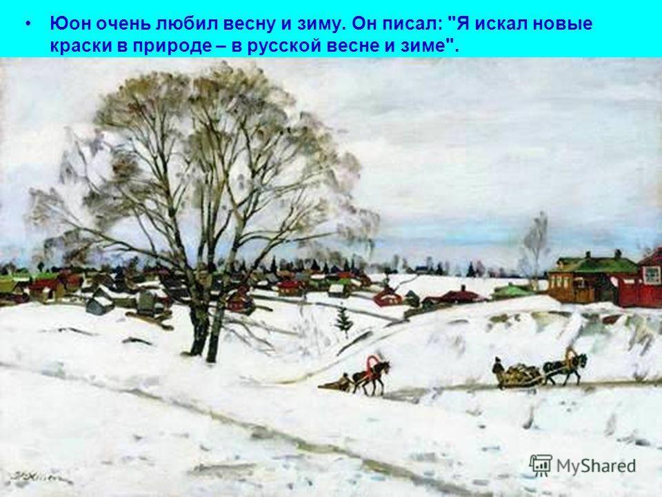 Юон очень любил весну и зиму. Он писал: Я искал новые краски в природе – в русской весне и зиме.