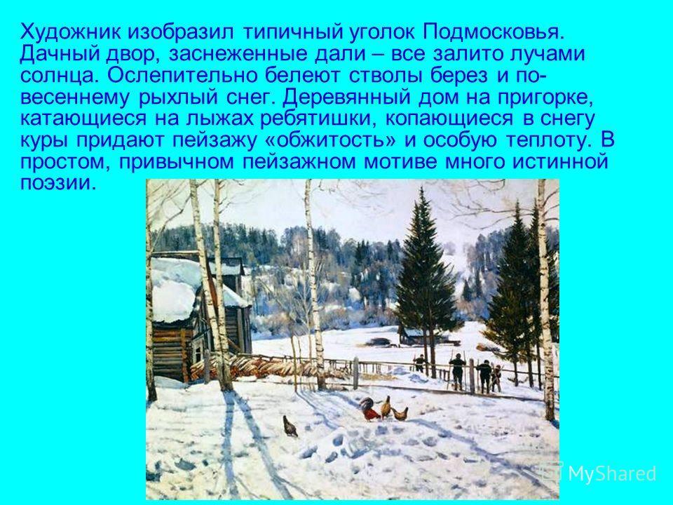 Художник изобразил типичный уголок Подмосковья. Дачный двор, заснеженные дали – все залито лучами солнца. Ослепительно белеют стволы берез и по- весеннему рыхлый снег. Деревянный дом на пригорке, катающиеся на лыжах ребятишки, копающиеся в снегу куры