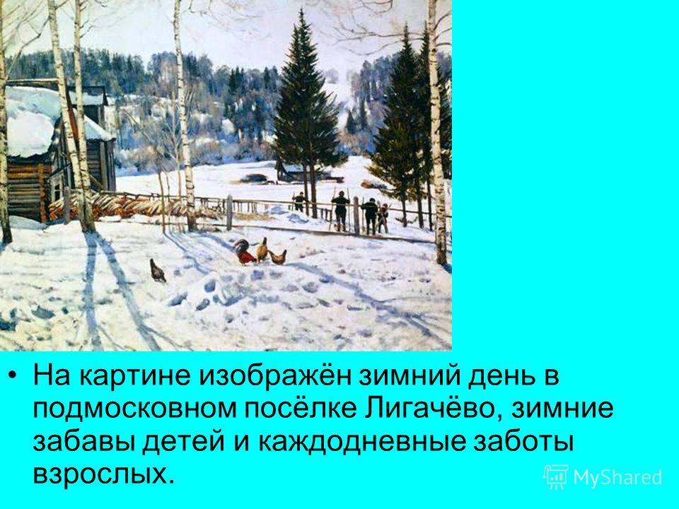 На картине изображён зимний день в подмосковном посёлке Лигачёво, зимние забавы детей и каждодневные заботы взрослых.