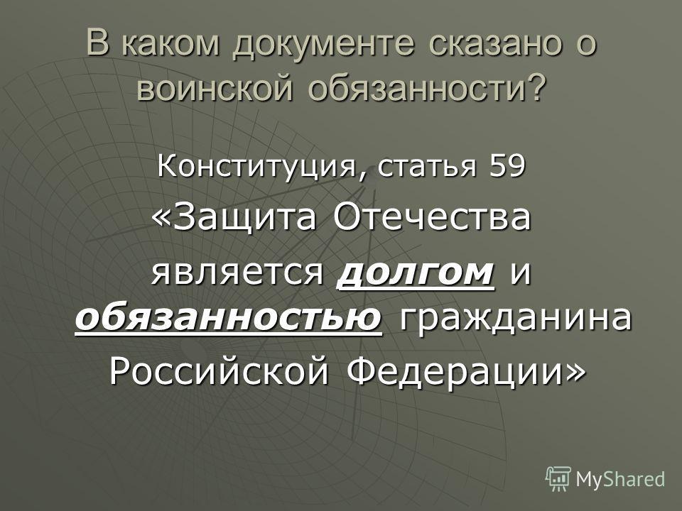 В каком документе сказано о воинской обязанности? Конституция, статья 59 «Защита Отечества является долгом и обязанностью гражданина Российской Федерации» Российской Федерации»