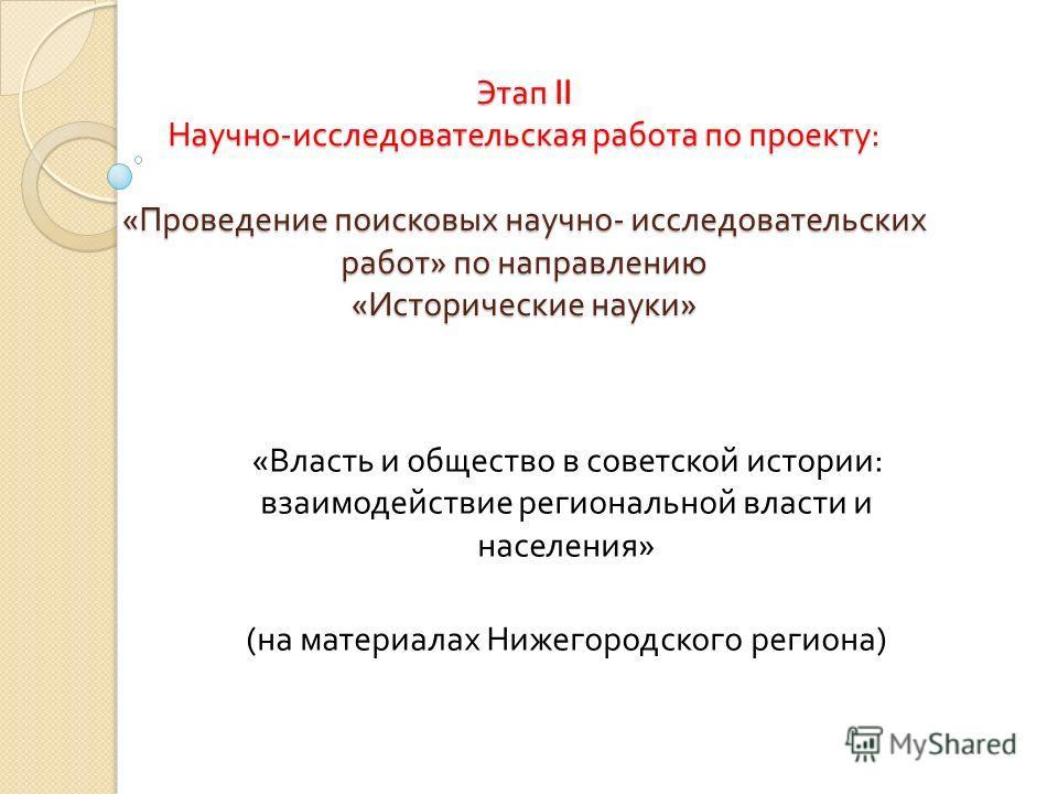 Этап II Научно - исследовательская работа по проекту : « Проведение поисковых научно - исследовательских работ » по направлению « Исторические науки » « Власть и общество в советской истории : взаимодействие региональной власти и населения » ( на мат