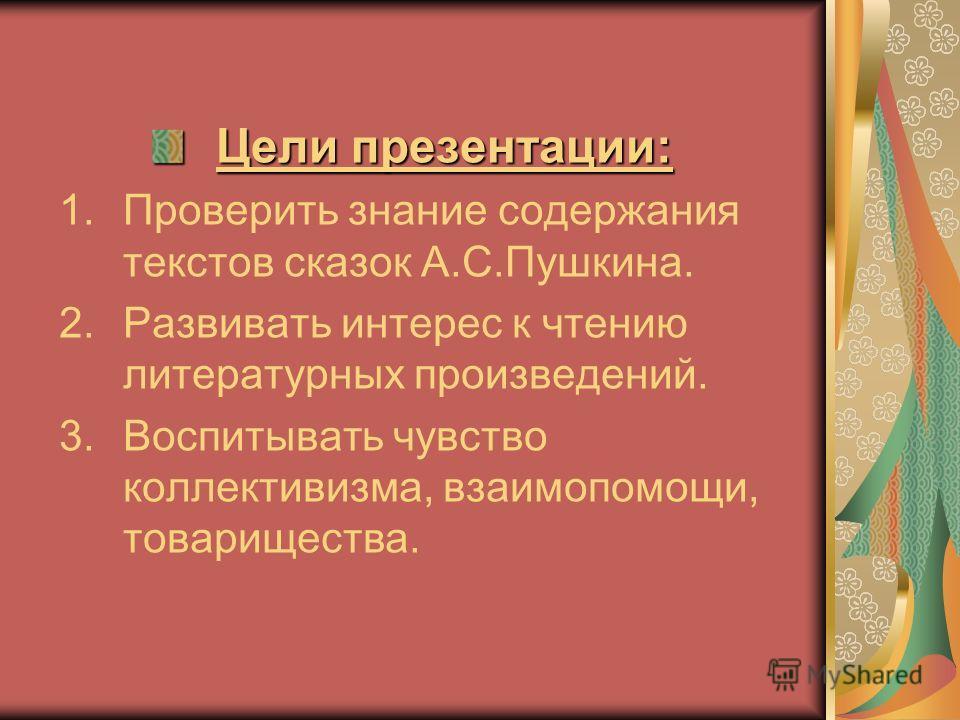 Цели презентации: 1.Проверить знание содержания текстов сказок А.С.Пушкина. 2.Развивать интерес к чтению литературных произведений. 3.Воспитывать чувство коллективизма, взаимопомощи, товарищества.