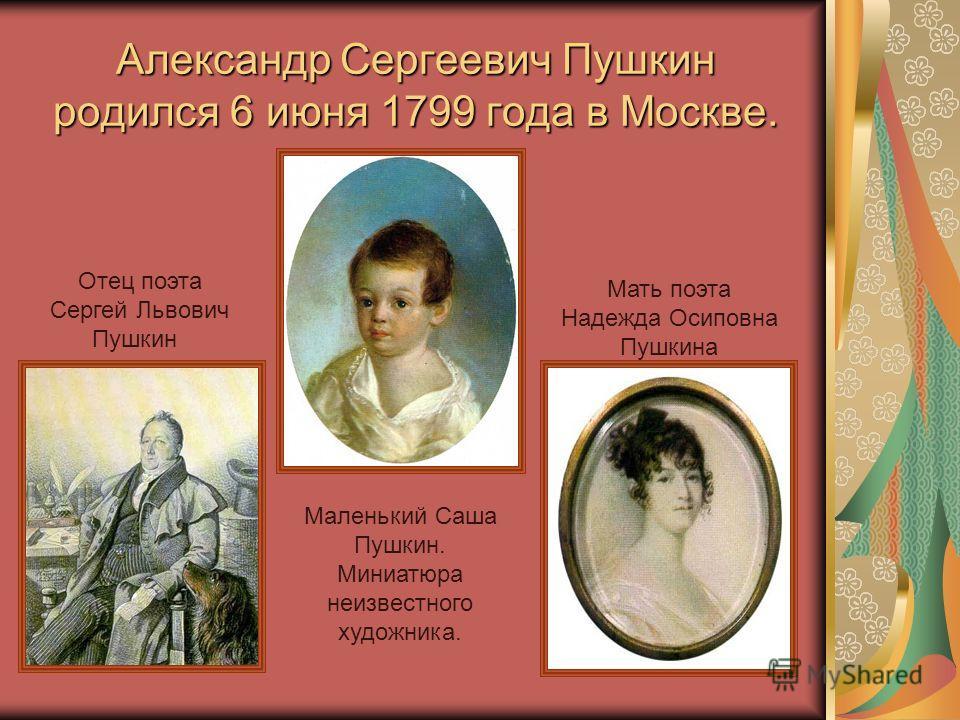 Александр Сергеевич Пушкин родился 6 июня 1799 года в Москве. Отец поэта Сергей Львович Пушкин Мать поэта Надежда Осиповна Пушкина Маленький Саша Пушкин. Миниатюра неизвестного художника.