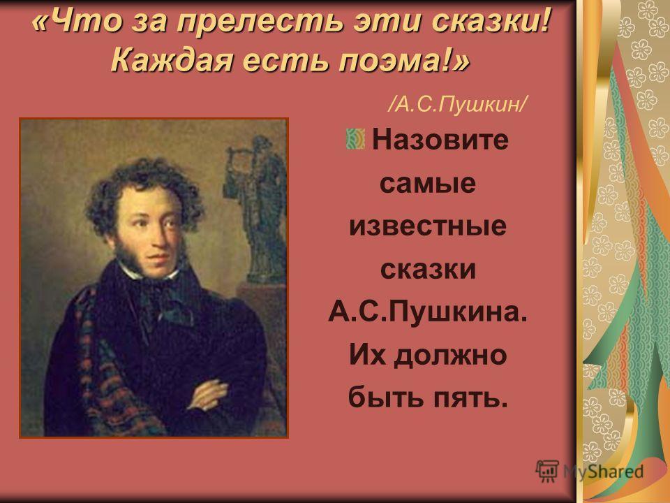 «Что за прелесть эти сказки! Каждая есть поэма!» «Что за прелесть эти сказки! Каждая есть поэма!» /А.С.Пушкин/ Назовите самые известные сказки А.С.Пушкина. Их должно быть пять.