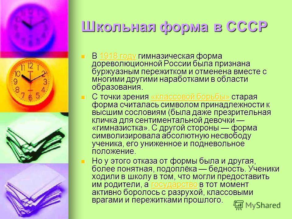 Школьная форма в СССР В 1918 году гимназическая форма дореволюционной России была признана буржуазным пережитком и отменена вместе с многими другими наработками в области образования. В 1918 году гимназическая форма дореволюционной России была призна