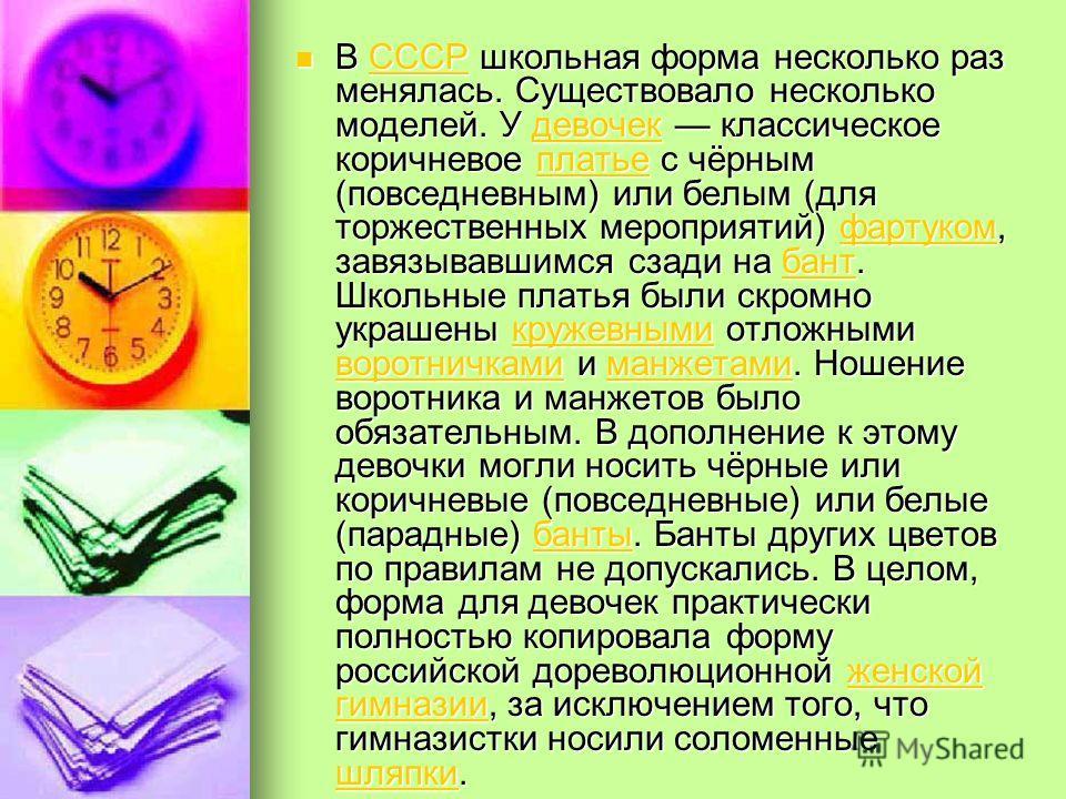 В СССР школьная форма несколько раз менялась. Существовало несколько моделей. У девочек классическое коричневое платье с чёрным (повседневным) или белым (для торжественных мероприятий) фартуком, завязывавшимся сзади на бант. Школьные платья были скро