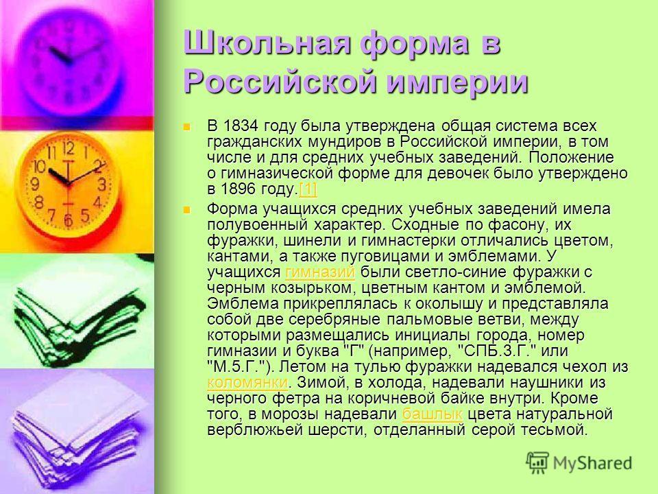 Школьная форма в Российской империи В 1834 году была утверждена общая система всех гражданских мундиров в Российской империи, в том числе и для средних учебных заведений. Положение о гимназической форме для девочек было утверждено в 1896 году.[1] В 1