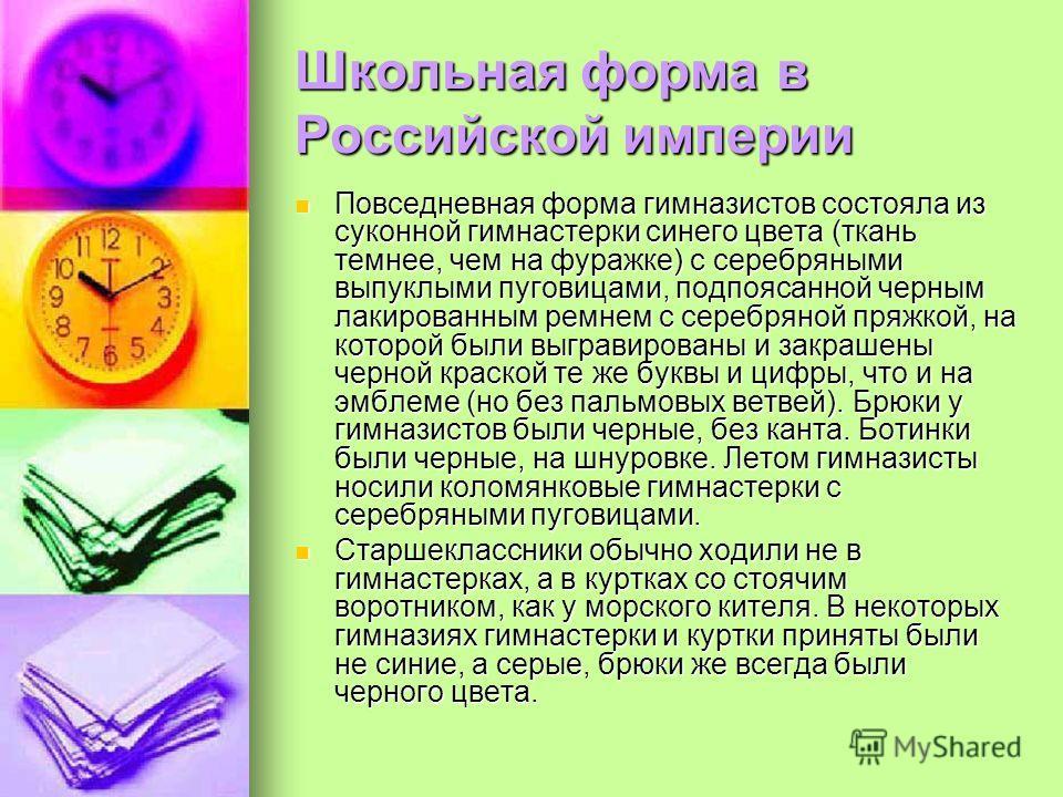 Школьная форма в Российской империи Повседневная форма гимназистов состояла из суконной гимнастерки синего цвета (ткань темнее, чем на фуражке) с серебряными выпуклыми пуговицами, подпоясанной черным лакированным ремнем с серебряной пряжкой, на котор