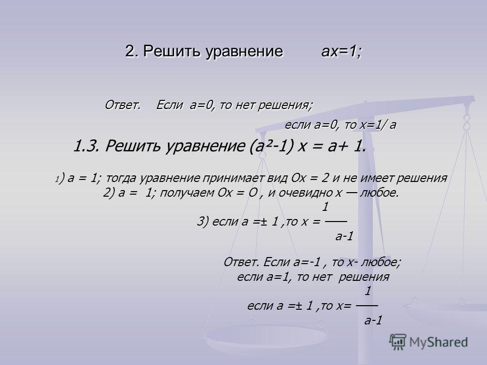 2. Решить уравнение aх=1; Ответ. Если a=0, то нет решения; Ответ. Если a=0, то нет решения; если a=0, то х=1/ a если a=0, то х=1/ a 1.3. Решить уравнение (а²-1) х = а+ 1. 1 ) а = 1; тогда уравнение принимает вид Ох = 2 и не имеет решения 2) а =  1;