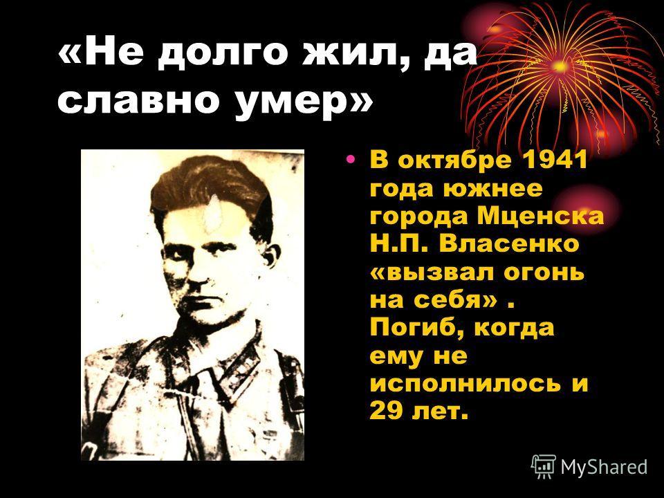 «Не долго жил, да славно умер» В октябре 1941 года южнее города Мценска Н.П. Власенко «вызвал огонь на себя». Погиб, когда ему не исполнилось и 29 лет.