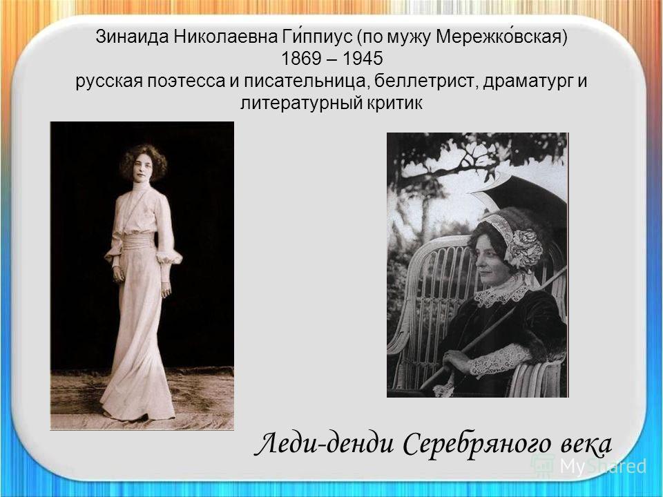 Зинаида Николаевна Ги́ппиус (по мужу Мережко́вская) 1869 – 1945 русская поэтесса и писательница, беллетрист, драматург и литературный критик Леди-денди Серебряного века