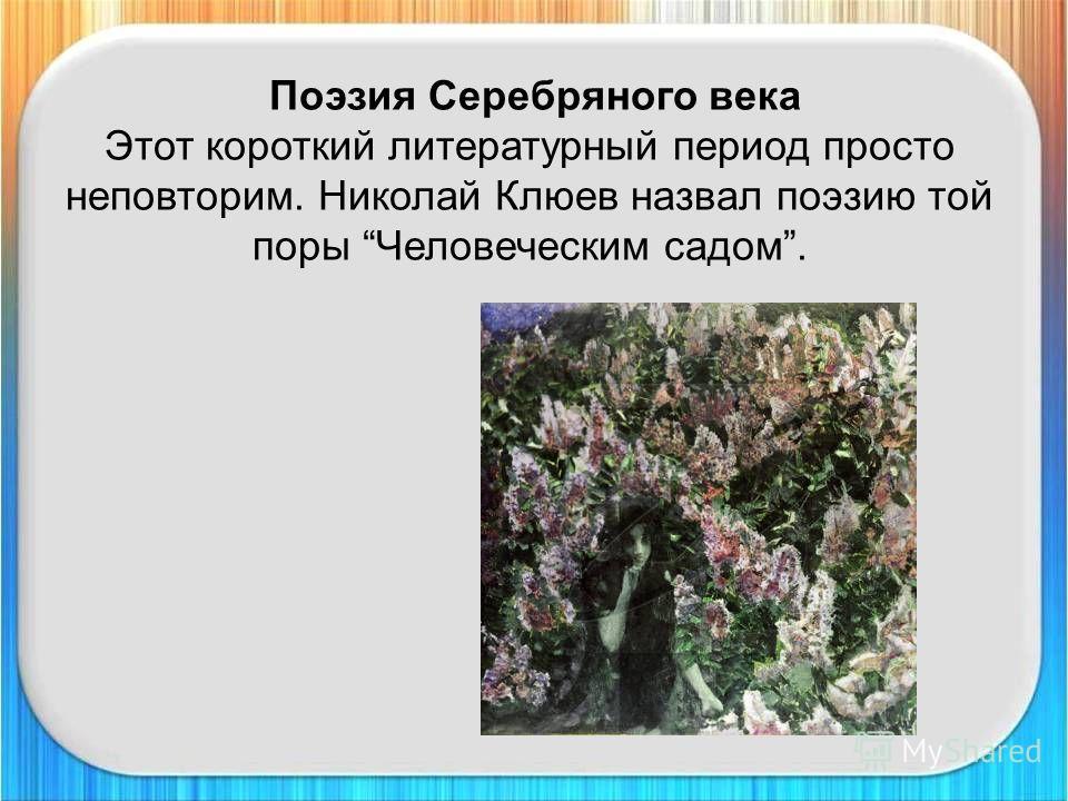 Поэзия Серебряного века Этот короткий литературный период просто неповторим. Николай Клюев назвал поэзию той поры Человеческим садом.