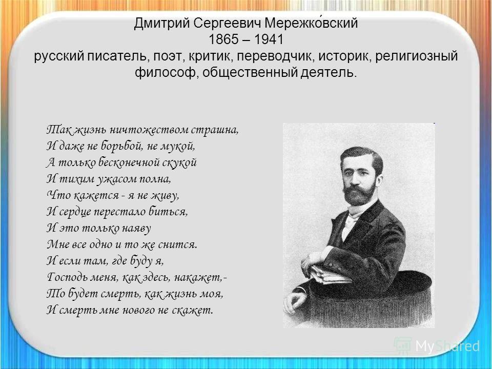 Дмитрий Сергеевич Мережко́вский 1865 – 1941 русский писатель, поэт, критик, переводчик, историк, религиозный философ, общественный деятель. Так жизнь ничтожеством страшна, И даже не борьбой, не мукой, А только бесконечной скукой И тихим ужасом полна,
