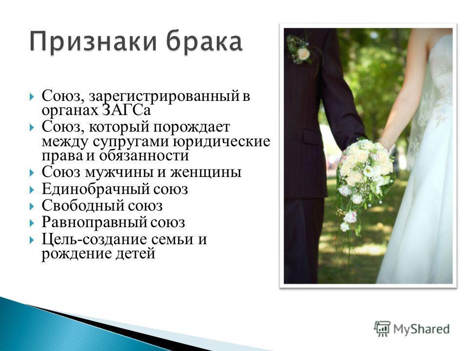 Союз, зарегистрированный в органах ЗАГСа Союз, который порождает между супругами юридические права и обязанности Союз мужчины и женщины Единобрачный союз Свободный союз Равноправный союз Цель-создание семьи и рождение детей