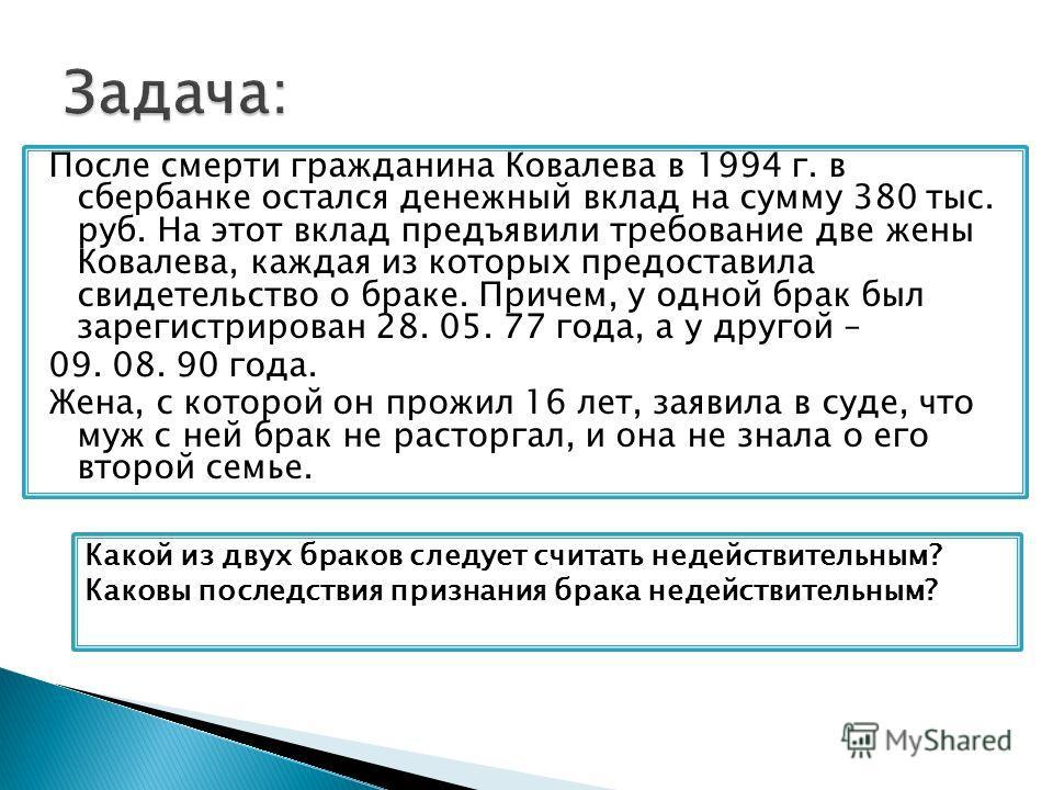 После смерти гражданина Ковалева в 1994 г. в сбербанке остался денежный вклад на сумму 380 тыс. руб. На этот вклад предъявили требование две жены Ковалева, каждая из которых предоставила свидетельство о браке. Причем, у одной брак был зарегистрирован