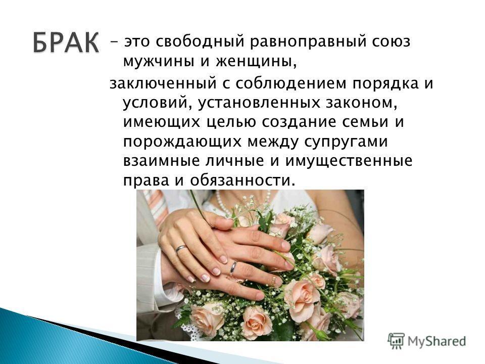 - это свободный равноправный союз мужчины и женщины, заключенный с соблюдением порядка и условий, установленных законом, имеющих целью создание семьи и порождающих между супругами взаимные личные и имущественные права и обязанности.