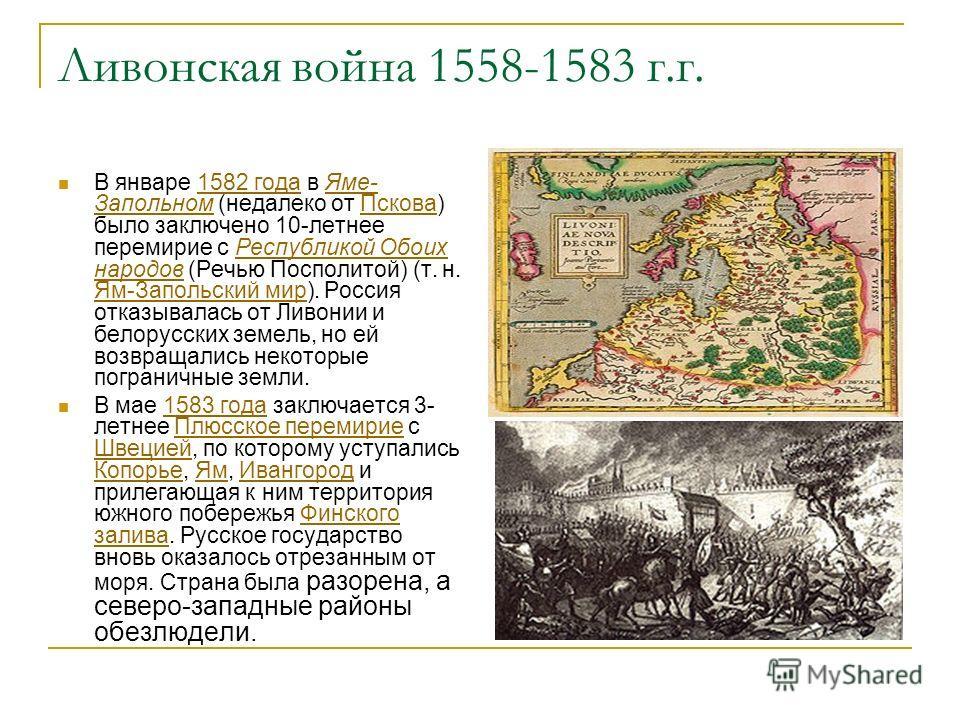 Ливонская война 1558-1583 г.г. В январе 1582 года в Яме- Запольном (недалеко от Пскова) было заключено 10-летнее перемирие с Республикой Обоих народов (Речью Посполитой) (т. н. Ям-Запольский мир). Россия отказывалась от Ливонии и белорусских земель,