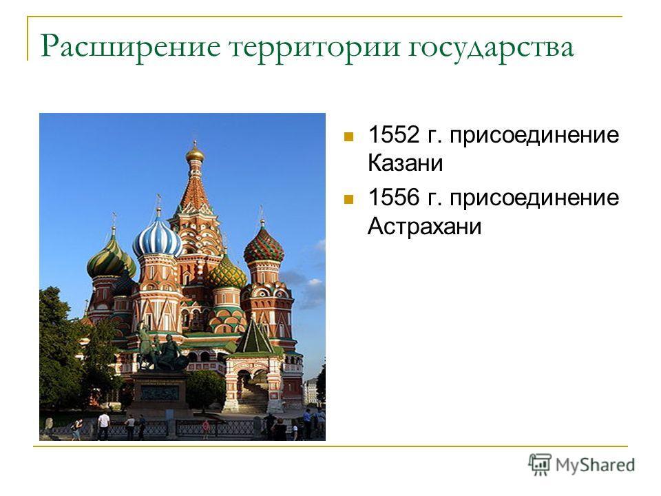 Расширение территории государства 1552 г. присоединение Казани 1556 г. присоединение Астрахани