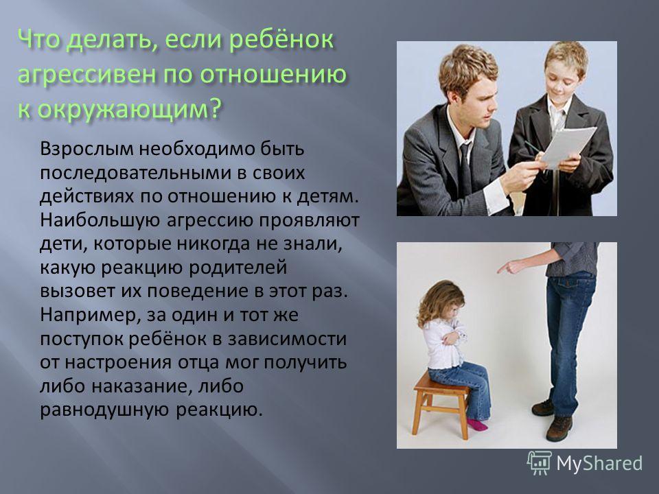 Что делать, если ребёнок агрессивен по отношению к окружающим? Взрослым необходимо быть последовательными в своих действиях по отношению к детям. Наибольшую агрессию проявляют дети, которые никогда не знали, какую реакцию родителей вызовет их поведен