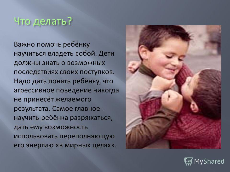 Что делать? Важно помочь ребёнку научиться владеть собой. Дети должны знать о возможных последствиях своих поступков. Надо дать понять ребёнку, что агрессивное поведение никогда не принесёт желаемого результата. Самое главное - научить ребёнка разряж