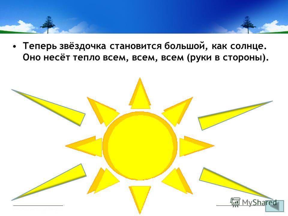 Теперь звёздочка становится большой, как солнце. Оно несёт тепло всем, всем, всем (руки в стороны).