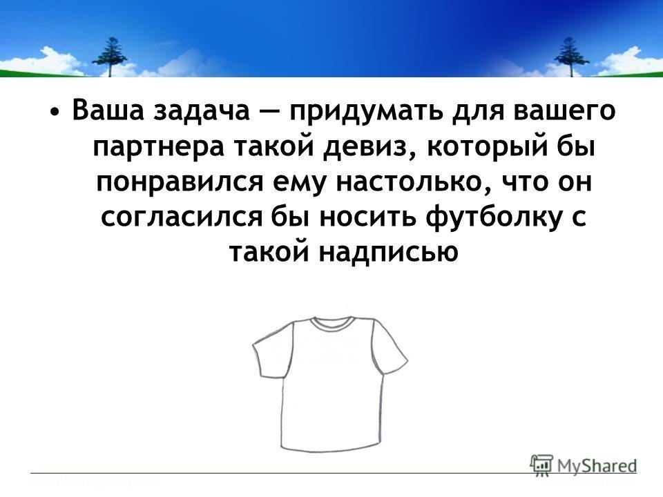 Ваша задача придумать для вашего партнера такой девиз, который бы понравился ему настолько, что он согласился бы носить футболку с такой надписью