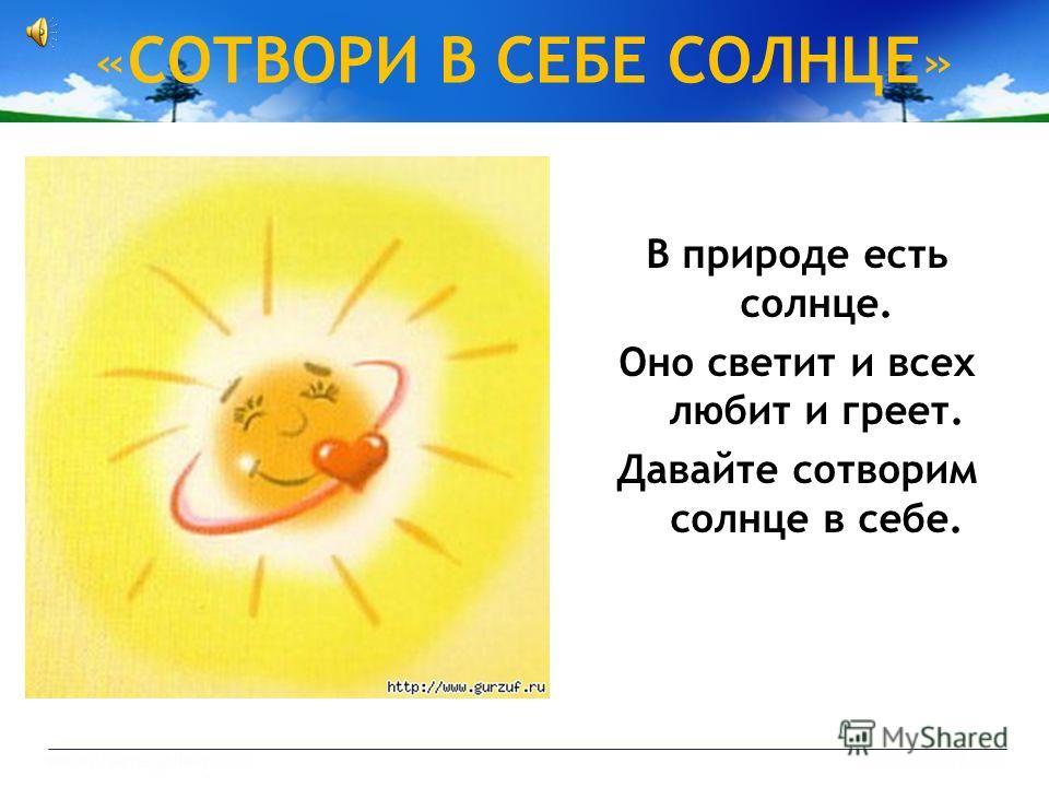 «СОТВОРИ B СЕБЕ СОЛНЦЕ» B природе есть солнце. Оно светит и всех любит и греет. Давайте сотворим солнце в себе.