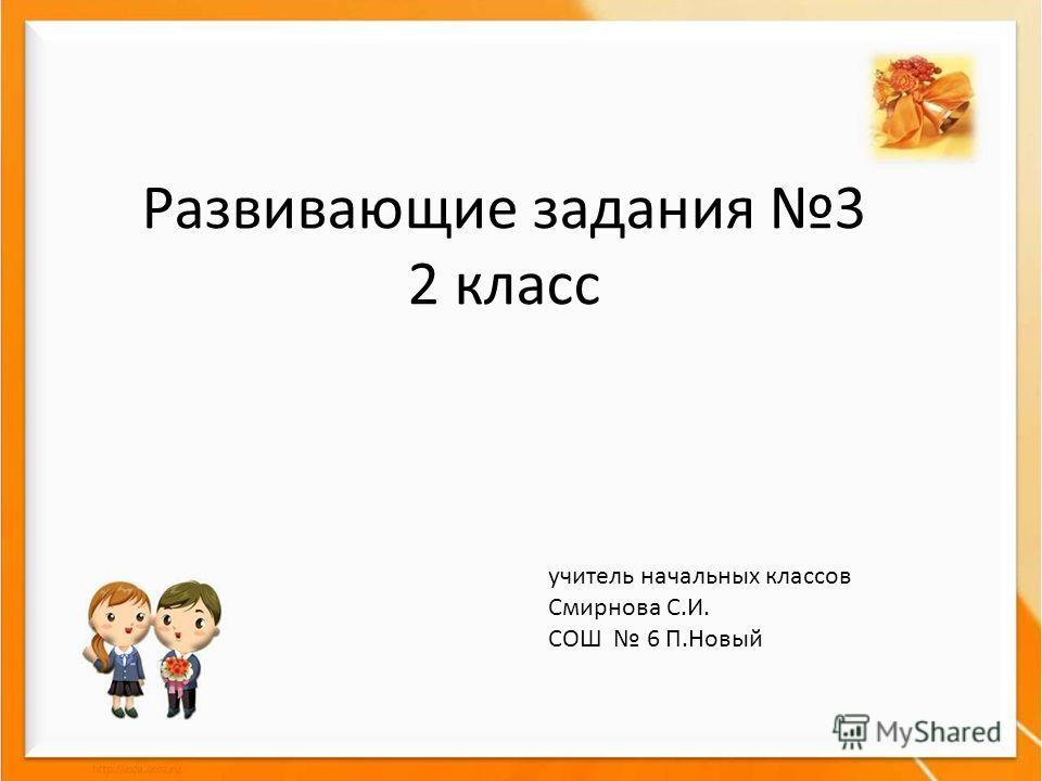 Развивающие задания 3 2 класс учитель начальных классов Смирнова С.И. СОШ 6 П.Новый