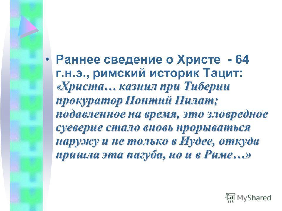« Христа… казнил при Тиберии прокуратор Понтий Пилат; подавленное на время, это зловредное суеверие стало вновь прорываться наружу и не только в Иудее, откуда пришла эта пагуба, но и в Риме…»Раннее сведение о Христе - 64 г.н.э., римский историк Тацит