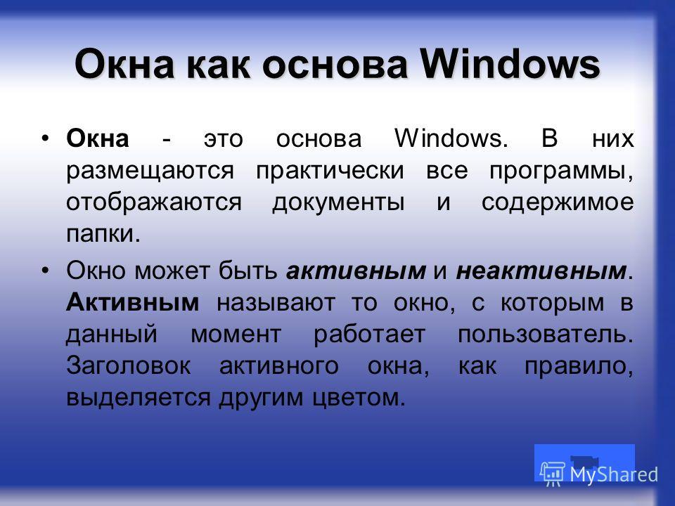 Окна как основа Windows Окна - это основа Windows. В них размещаются практически все программы, отображаются документы и содержимое папки. Окно может быть активным и неактивным. Активным называют то окно, с которым в данный момент работает пользовате