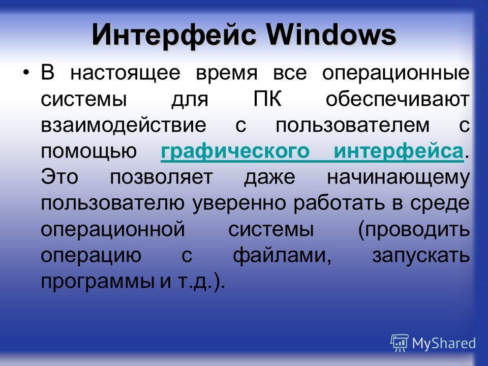 Интерфейс Windows В настоящее время все операционные системы для ПК обеспечивают взаимодействие с пользователем с помощью графического интерфейса. Это позволяет даже начинающему пользователю уверенно работать в среде операционной системы (проводить о
