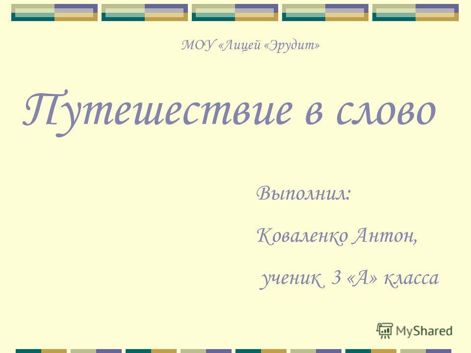 МОУ «Лицей «Эрудит» Путешествие в слово Выполнил: Коваленко Антон, ученик 3 «А» класса