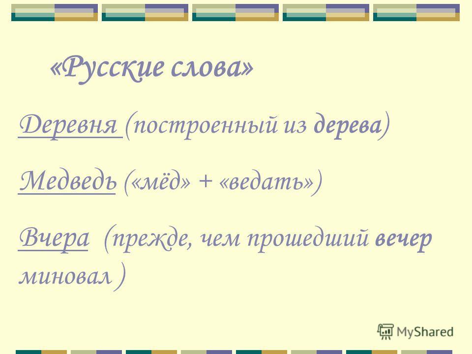 «Русские слова» Деревня ( построенный из дерева ) Медведь («мёд» + «ведать») Вчера ( прежде, чем прошедший вечер миновал )