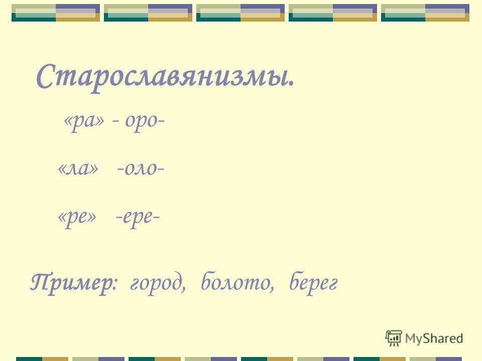 Старославянизмы. «ра» - оро- «ла» -оло- «ре» -ере- Пример: город, болото, берег