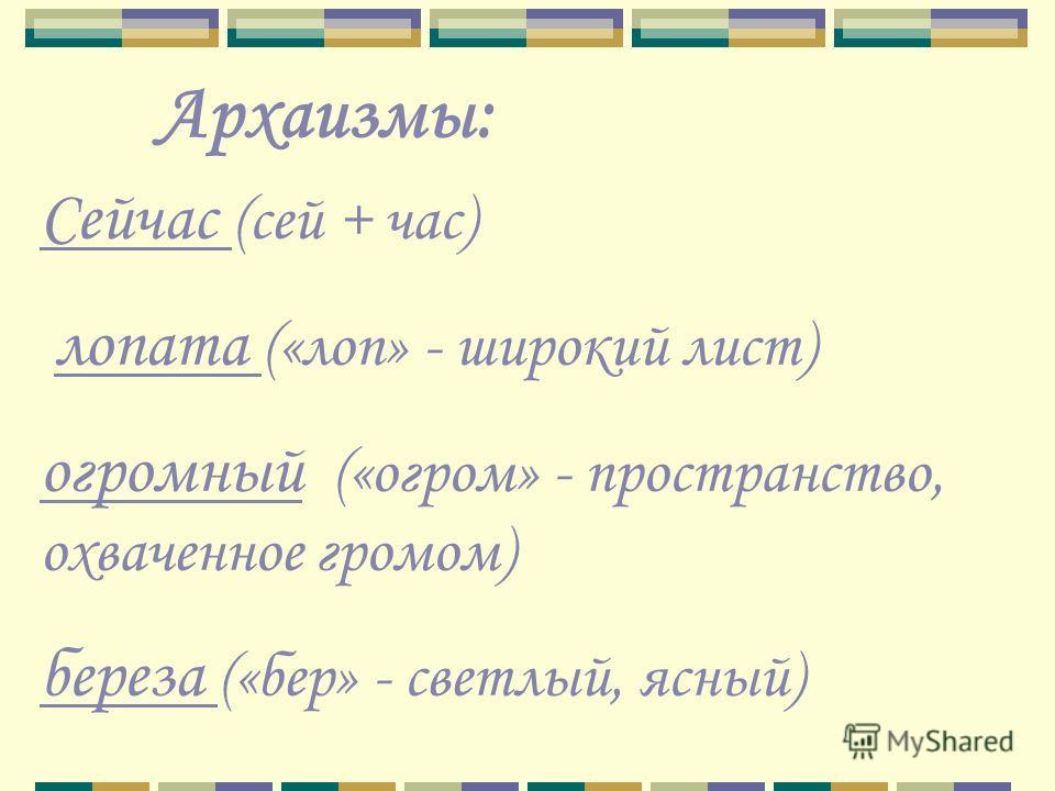 Архаизмы: Сейчас (сей + час) лопата («лоп» - широкий лист) огромный («огром» - пространство, охваченное громом) береза («бер» - светлый, ясный)