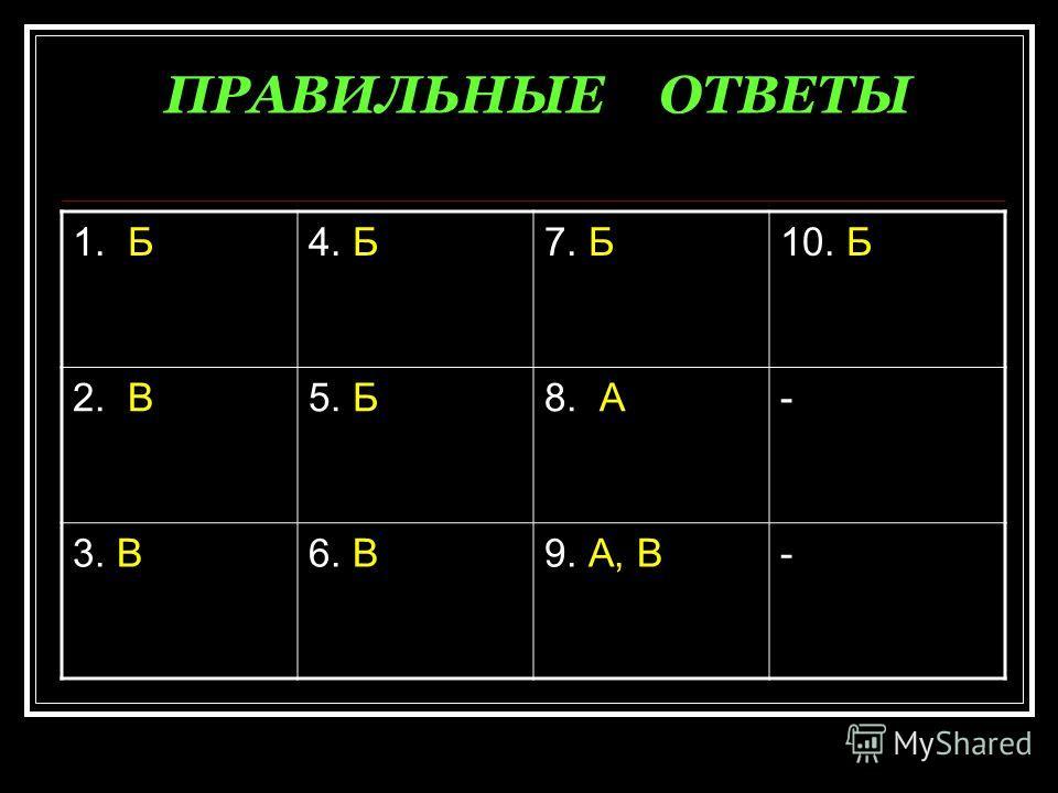 ПРАВИЛЬНЫЕ ОТВЕТЫ 1. Б4. Б7. Б10. Б 2. В5. Б8. А- 3. В6. В9. А, В-